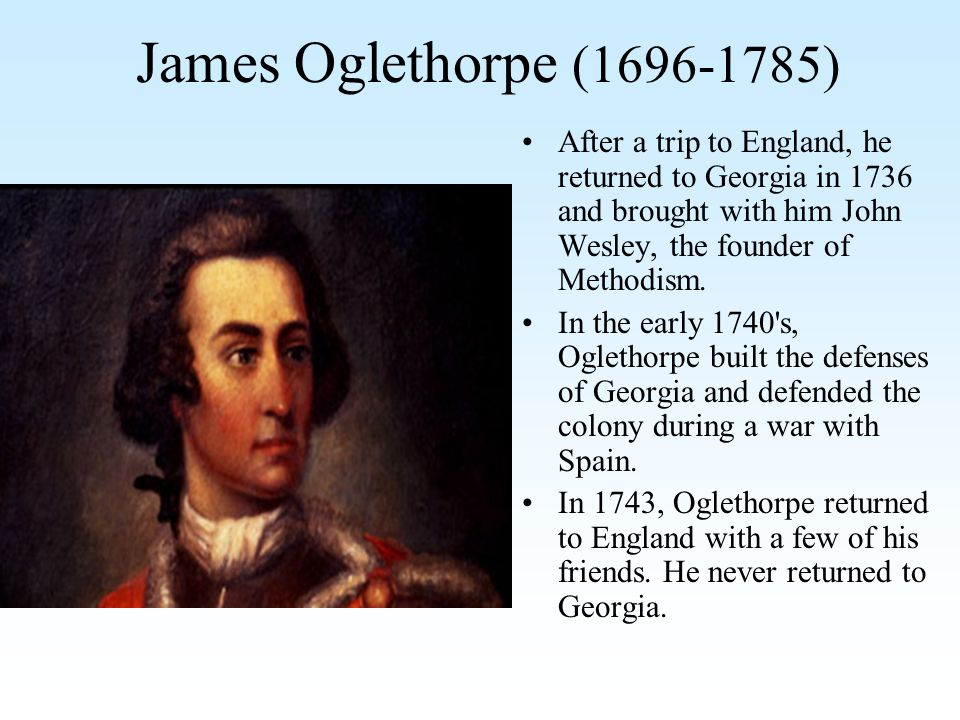 James Oglethorpe (1696-1785) After a trip to England, he returned to Georgia in 1736 and brought with him John Wesley, the founder of Methodism.