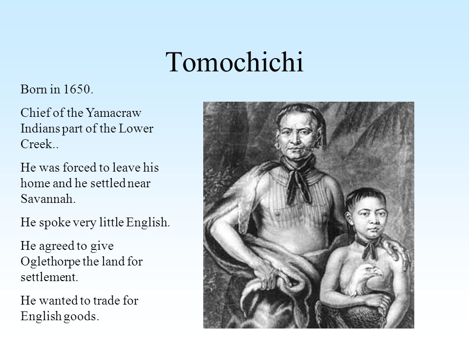 Tomochichi Born in 1650. Chief of the Yamacraw Indians part of the Lower Creek.. He was forced to leave his home and he settled near Savannah.