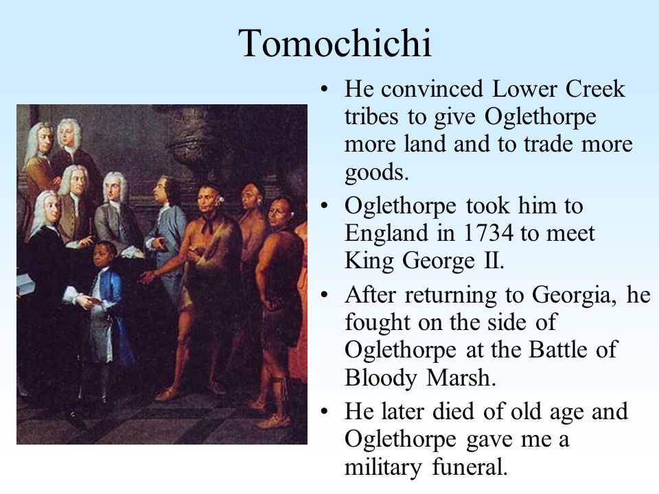 Tomochichi He convinced Lower Creek tribes to give Oglethorpe more land and to trade more goods.