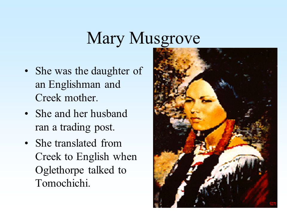 Mary Musgrove She was the daughter of an Englishman and Creek mother.