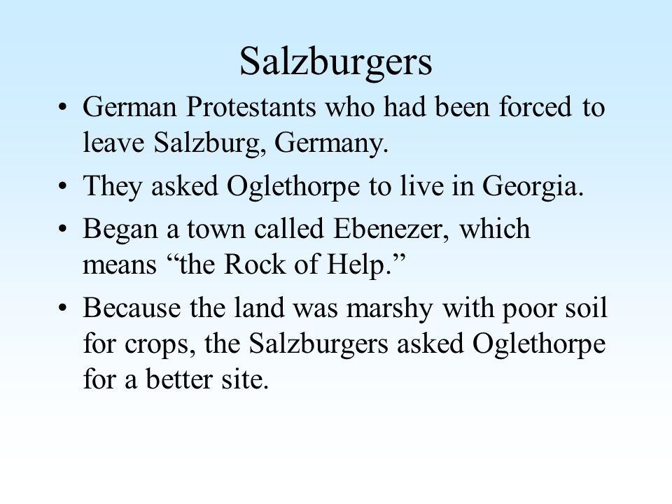 Salzburgers German Protestants who had been forced to leave Salzburg, Germany. They asked Oglethorpe to live in Georgia.