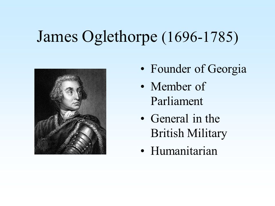 James Oglethorpe (1696-1785) Founder of Georgia Member of Parliament