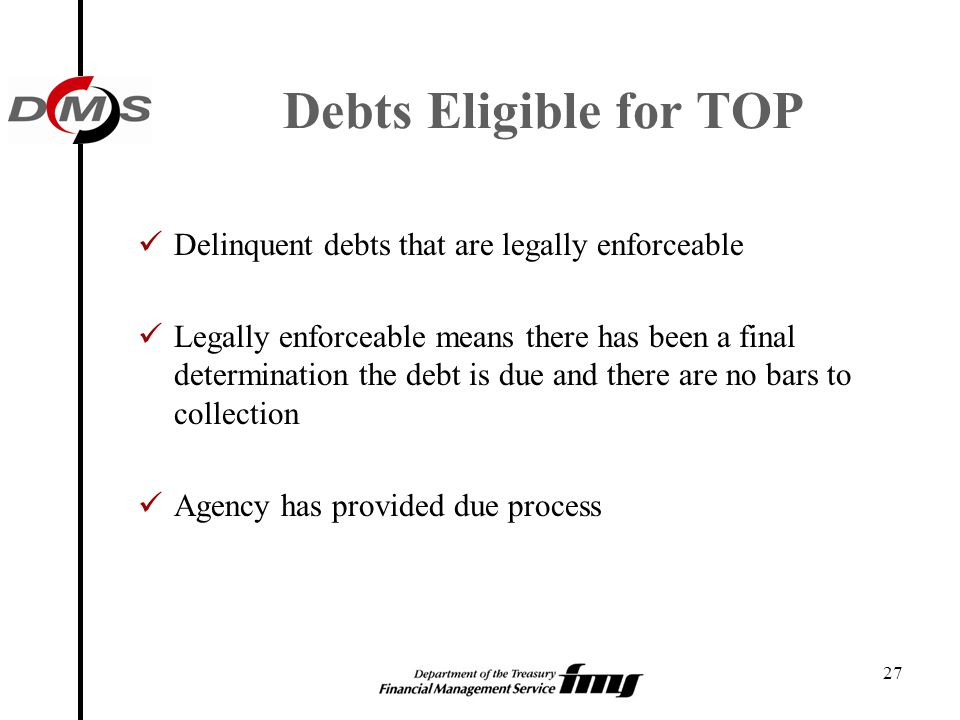 Debts Eligible for TOP Delinquent debts that are legally enforceable