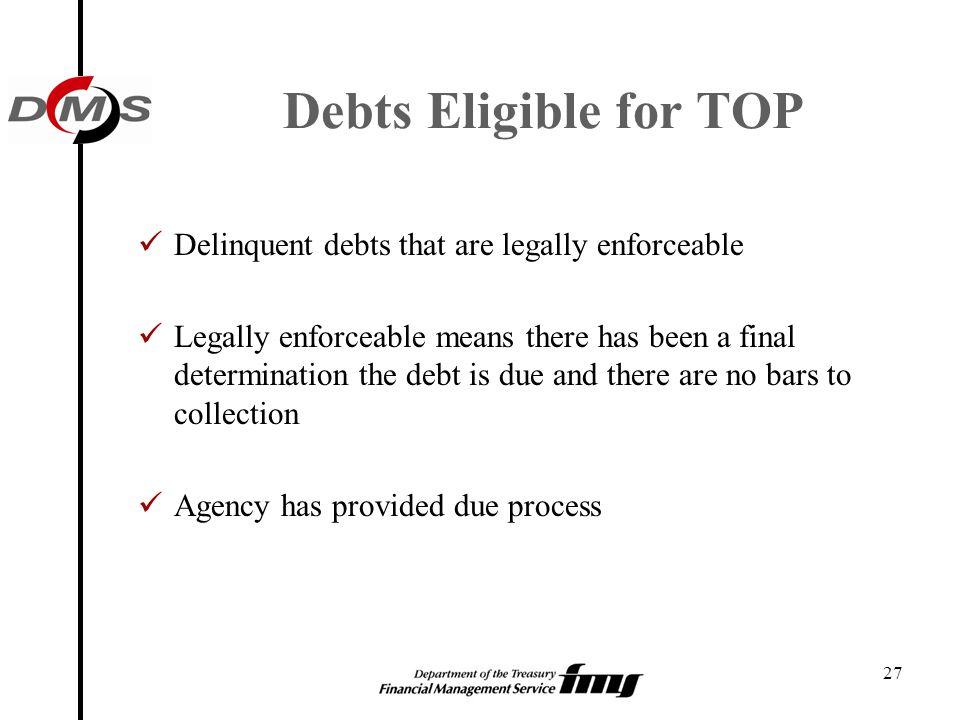 Debts Eligible for TOP Delinquent debts that are legally enforceable