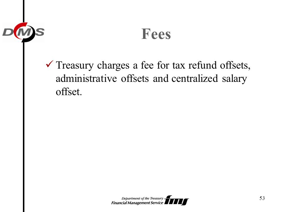 Fees Treasury charges a fee for tax refund offsets, administrative offsets and centralized salary offset.