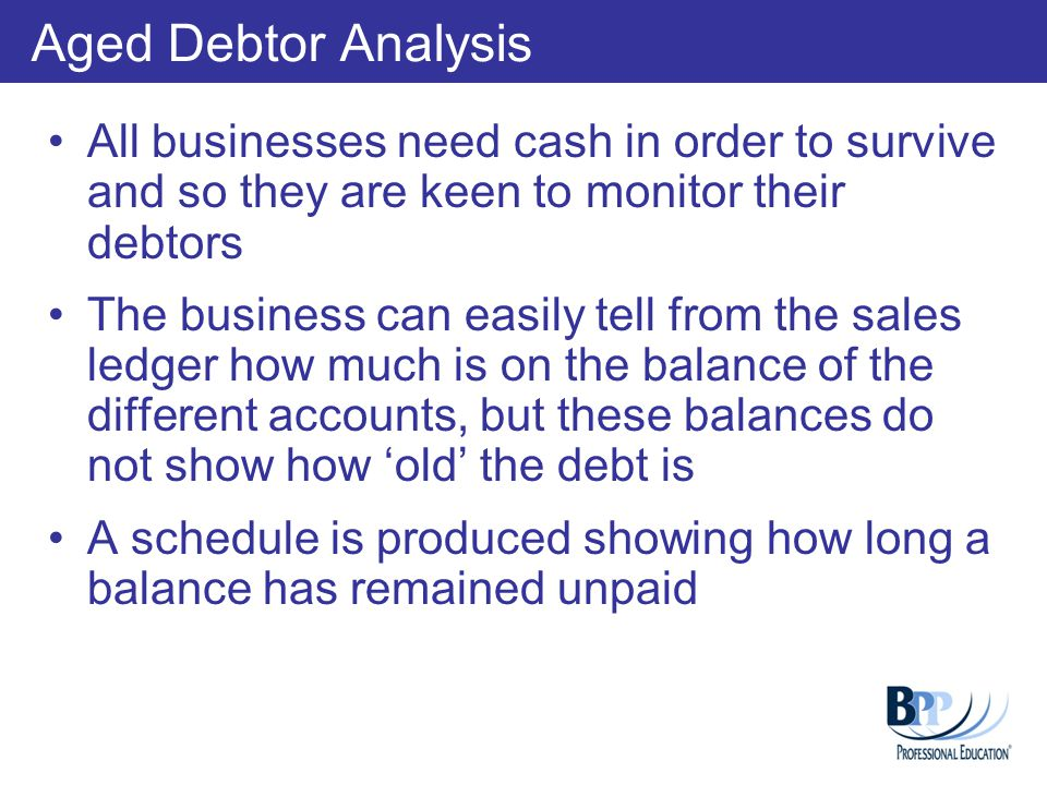 Aged Debtor Analysis All businesses need cash in order to survive and so they are keen to monitor their debtors.