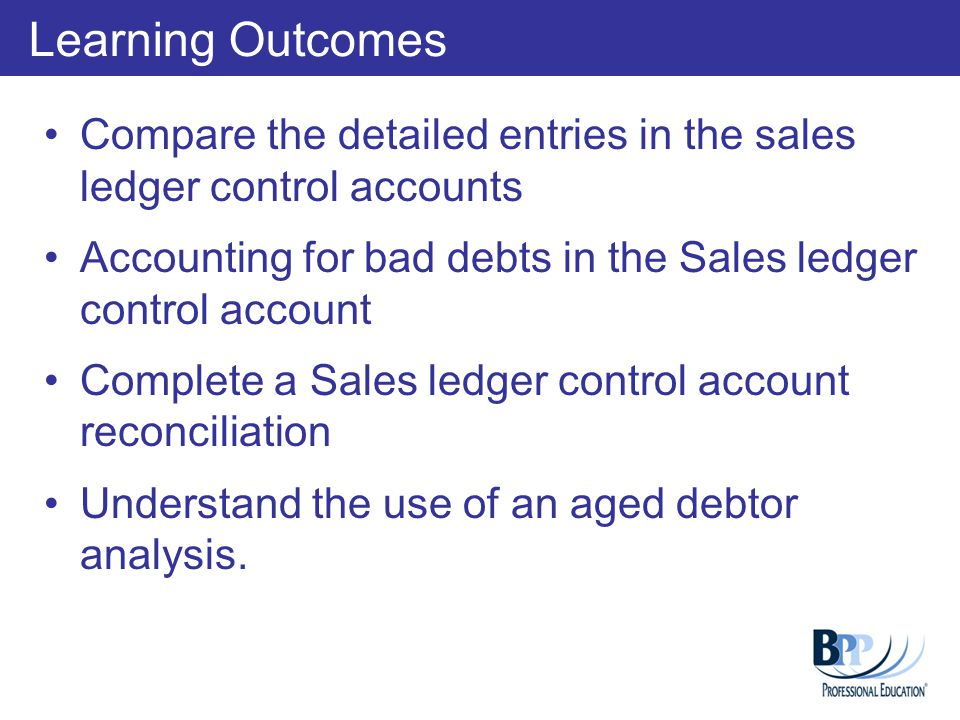 Learning Outcomes Compare the detailed entries in the sales ledger control accounts. Accounting for bad debts in the Sales ledger control account.