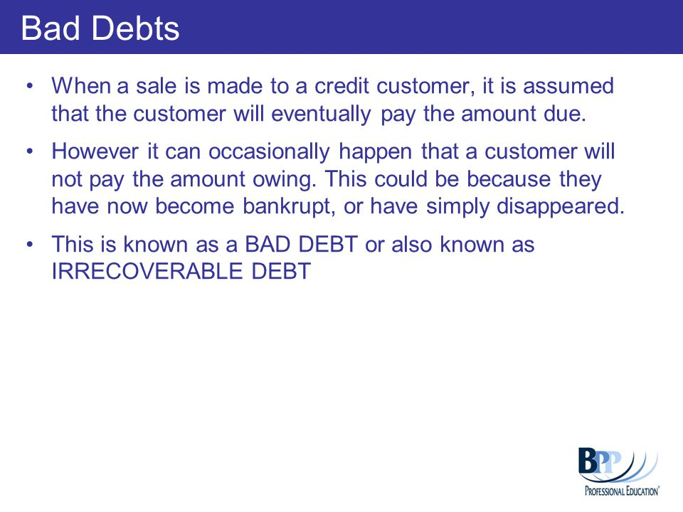 Bad Debts When a sale is made to a credit customer, it is assumed that the customer will eventually pay the amount due.