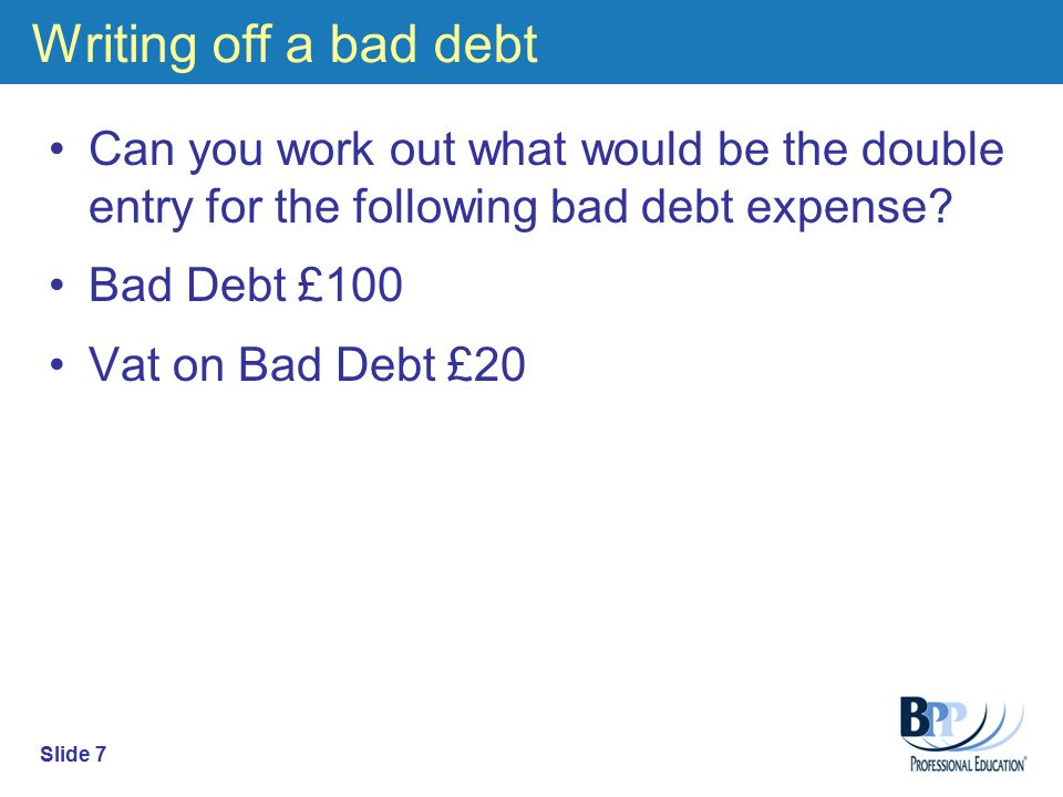 Writing off a bad debt Can you work out what would be the double entry for the following bad debt expense