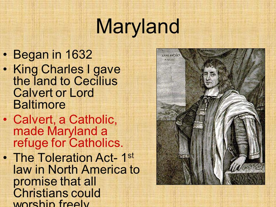Maryland Began in 1632. King Charles I gave the land to Cecilius Calvert or Lord Baltimore.