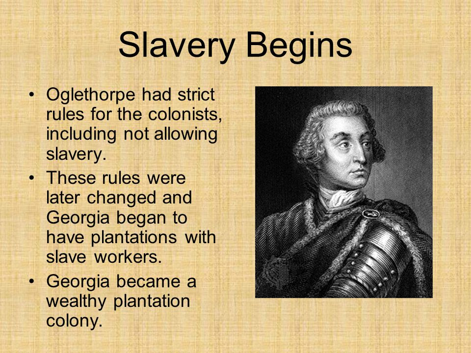 Slavery Begins Oglethorpe had strict rules for the colonists, including not allowing slavery.