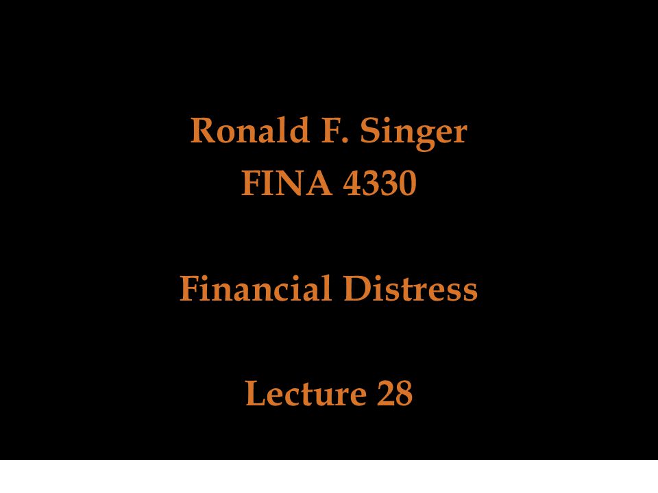 Ronald F. Singer FINA 4330 Financial Distress Lecture 28
