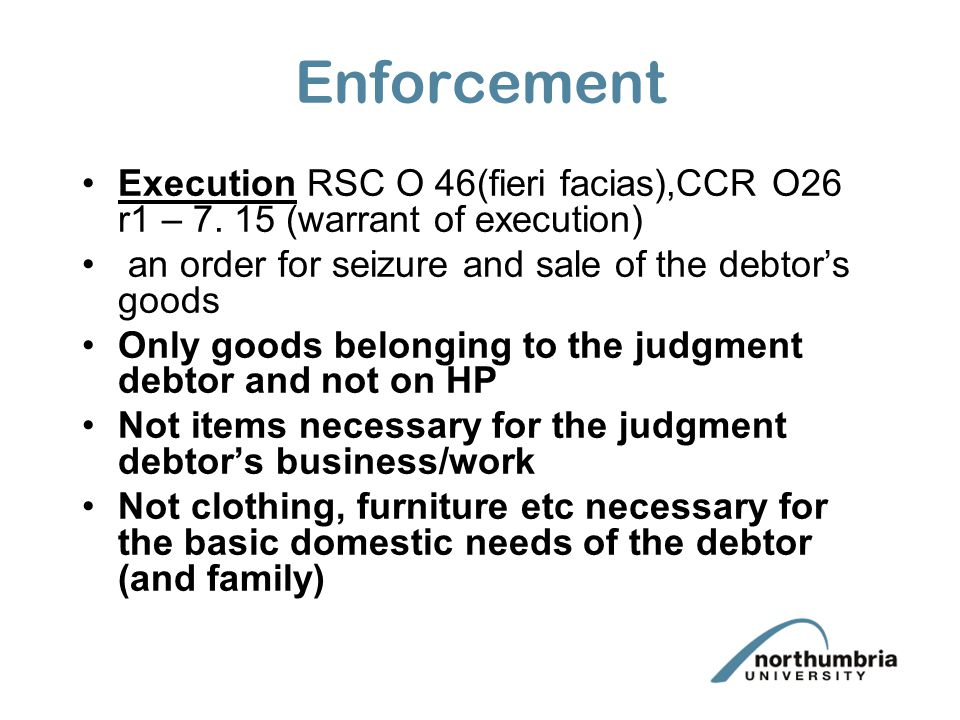 Enforcement Execution RSC O 46(fieri facias),CCR O26 r1 – 7. 15 (warrant of execution) an order for seizure and sale of the debtor's goods.