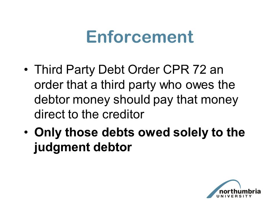 Enforcement Third Party Debt Order CPR 72 an order that a third party who owes the debtor money should pay that money direct to the creditor.