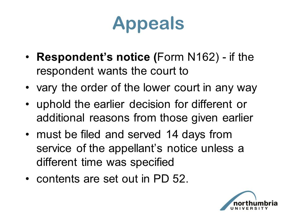 Appeals Respondent's notice (Form N162) - if the respondent wants the court to. vary the order of the lower court in any way.