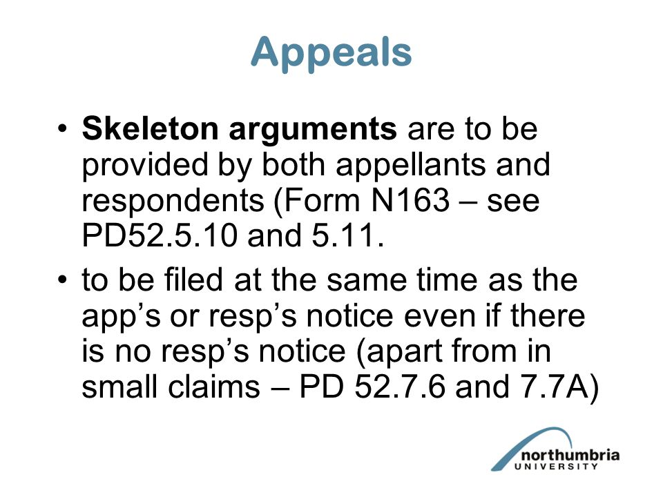 Appeals Skeleton arguments are to be provided by both appellants and respondents (Form N163 – see PD52.5.10 and 5.11.