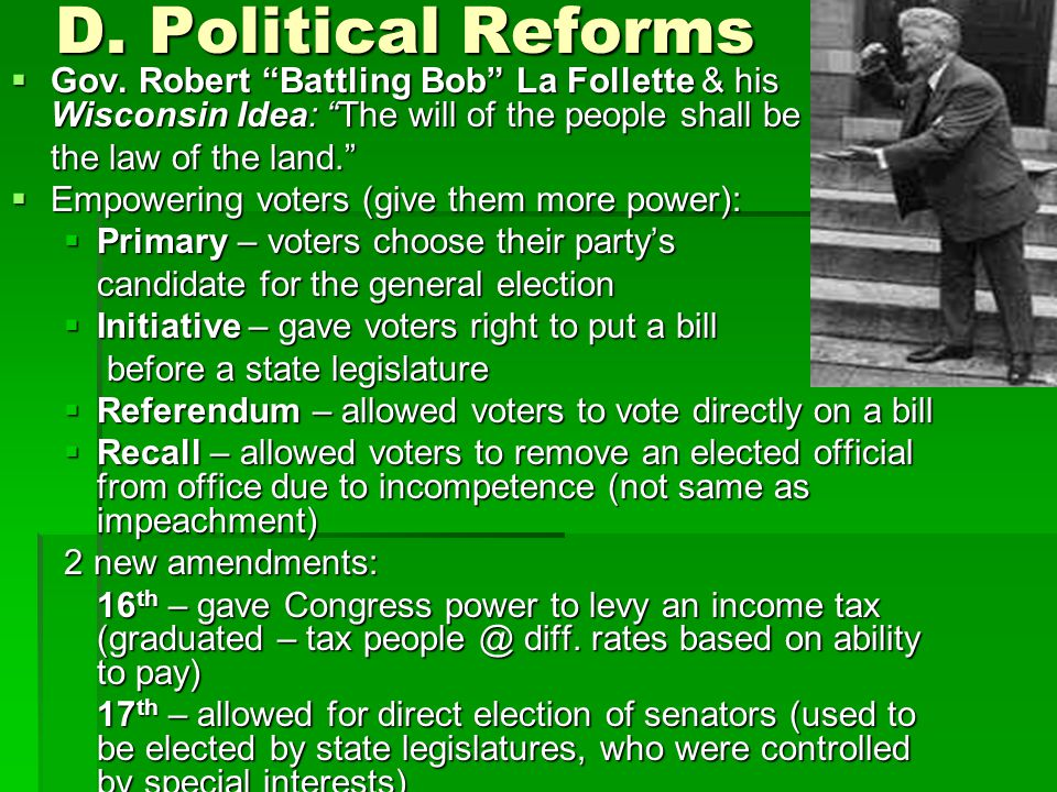 D. Political Reforms Gov. Robert Battling Bob La Follette & his Wisconsin Idea: The will of the people shall be.