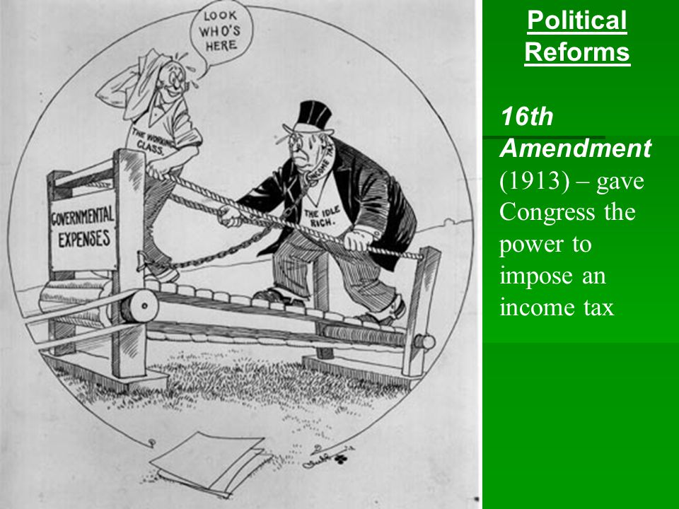 Political Reforms 16th Amendment (1913) – gave Congress the power to impose an income tax