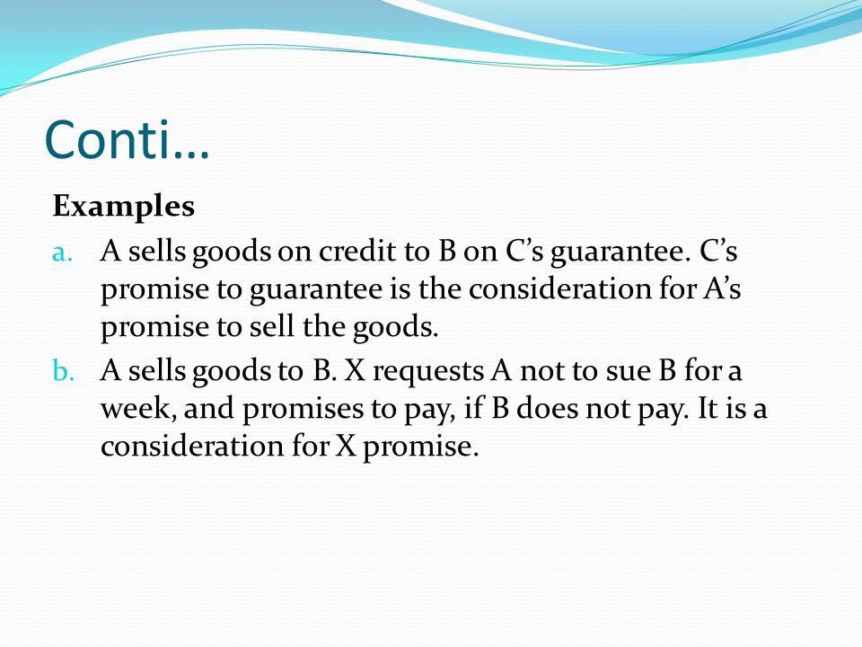 Conti… Examples. A sells goods on credit to B on C's guarantee. C's promise to guarantee is the consideration for A's promise to sell the goods.