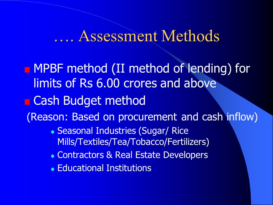 …. Assessment Methods MPBF method (II method of lending) for limits of Rs 6.00 crores and above. Cash Budget method.