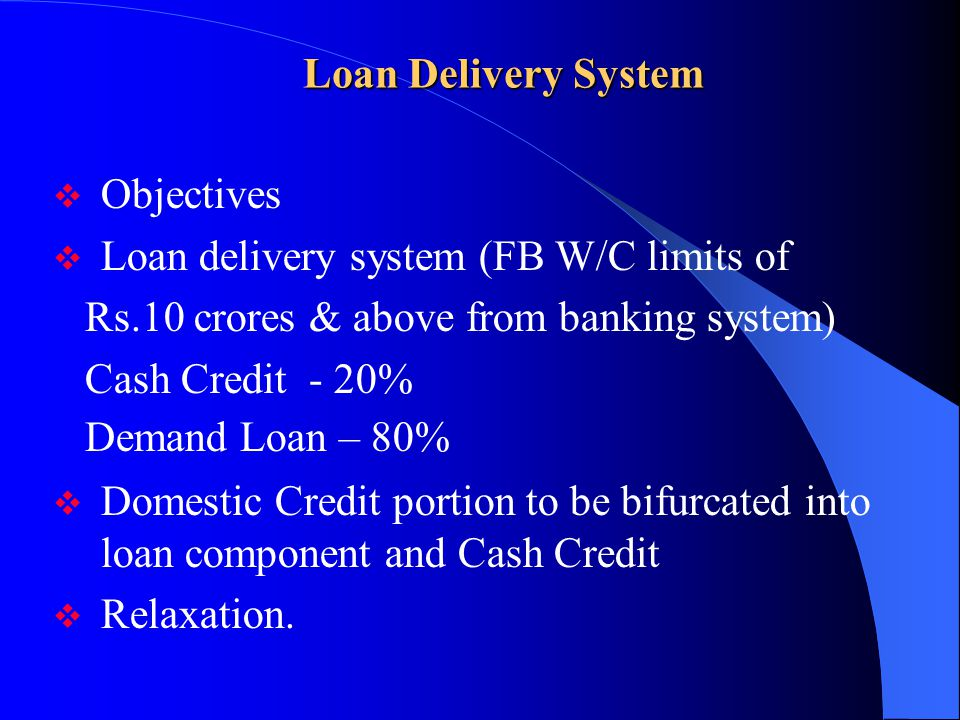 Loan Delivery System Objectives. Loan delivery system (FB W/C limits of. Rs.10 crores & above from banking system)