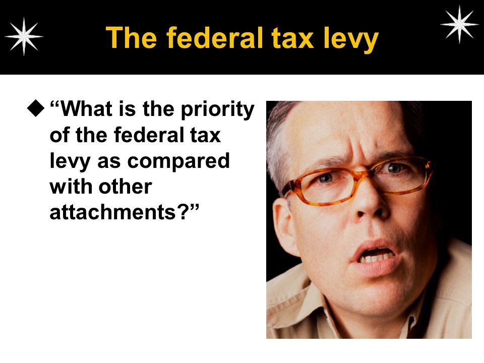 The federal tax levy What is the priority of the federal tax levy as compared with other attachments