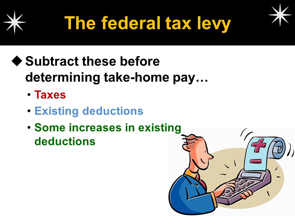 The federal tax levy Subtract these before determining take-home pay…