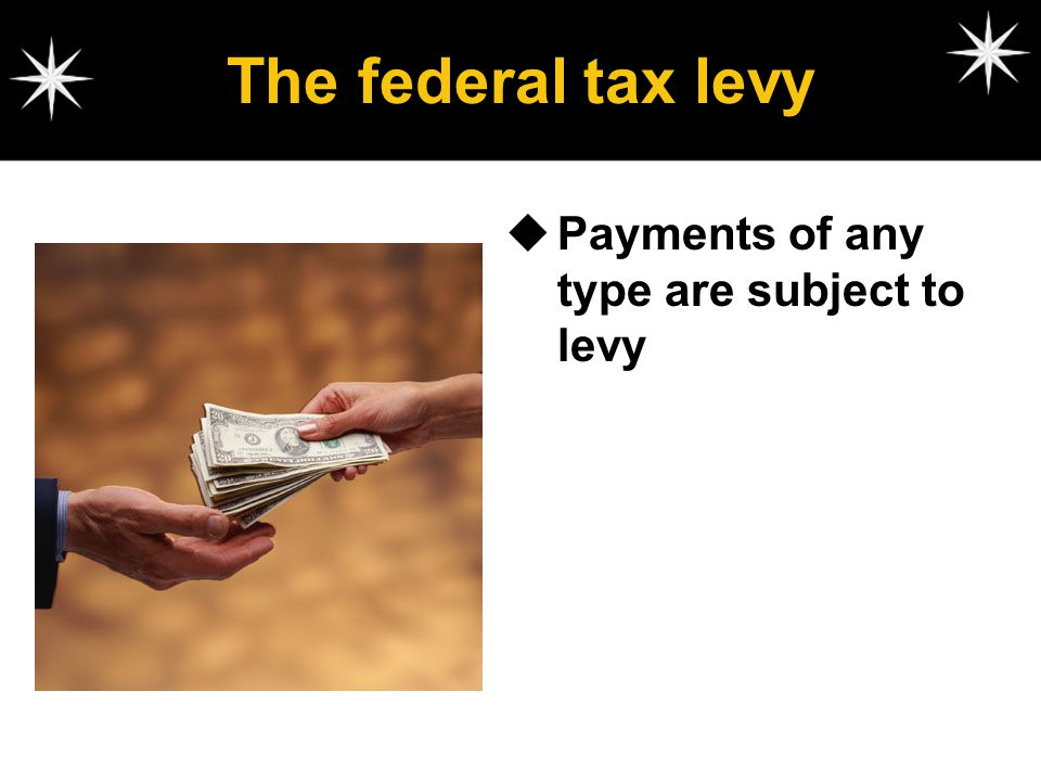 The federal tax levy Payments of any type are subject to levy