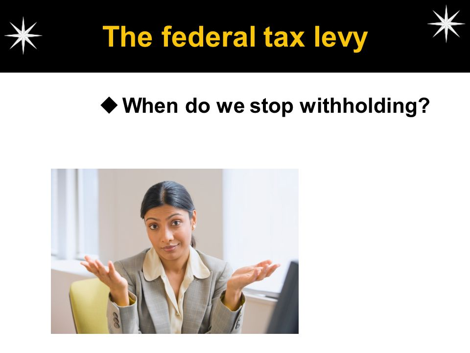 The federal tax levy When do we stop withholding