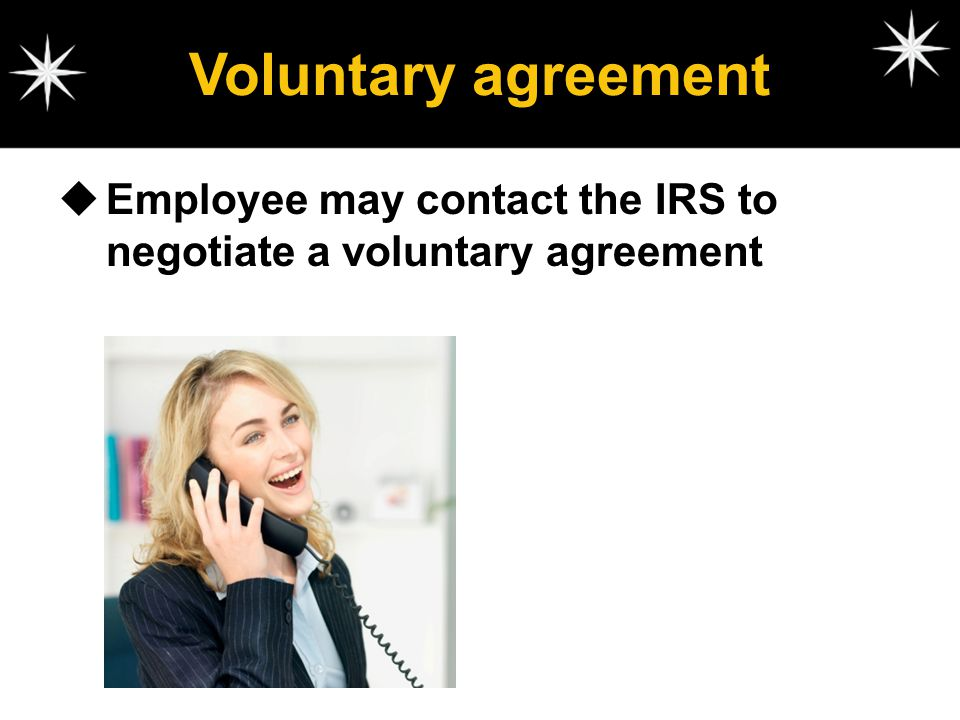 Voluntary agreement Employee may contact the IRS to negotiate a voluntary agreement