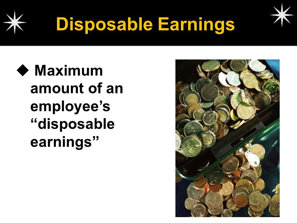 Disposable Earnings Maximum amount of an employee's disposable earnings