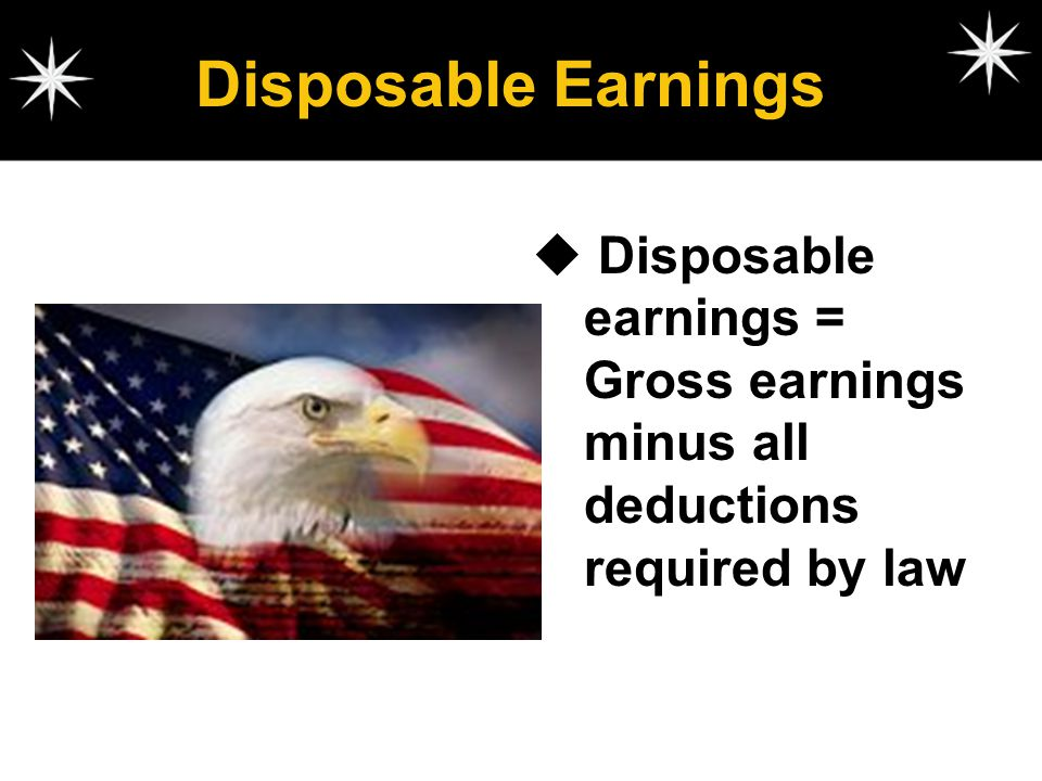 Disposable Earnings Disposable earnings = Gross earnings minus all deductions required by law