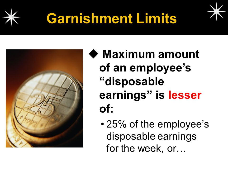 Garnishment Limits Maximum amount of an employee's disposable earnings is lesser of: