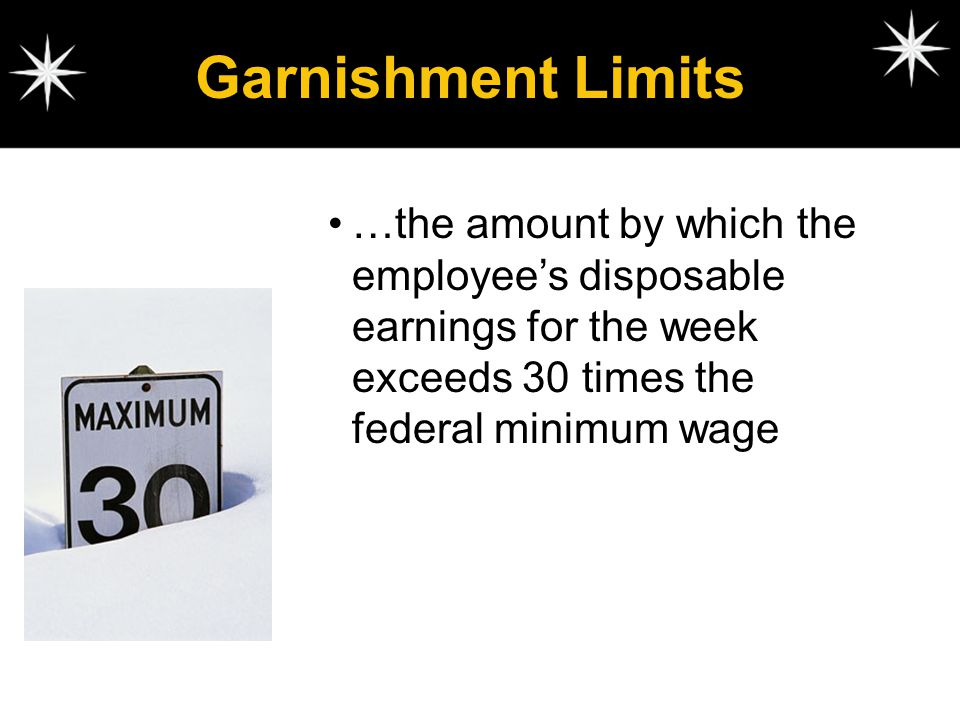 Garnishment Limits …the amount by which the employee's disposable earnings for the week exceeds 30 times the federal minimum wage.