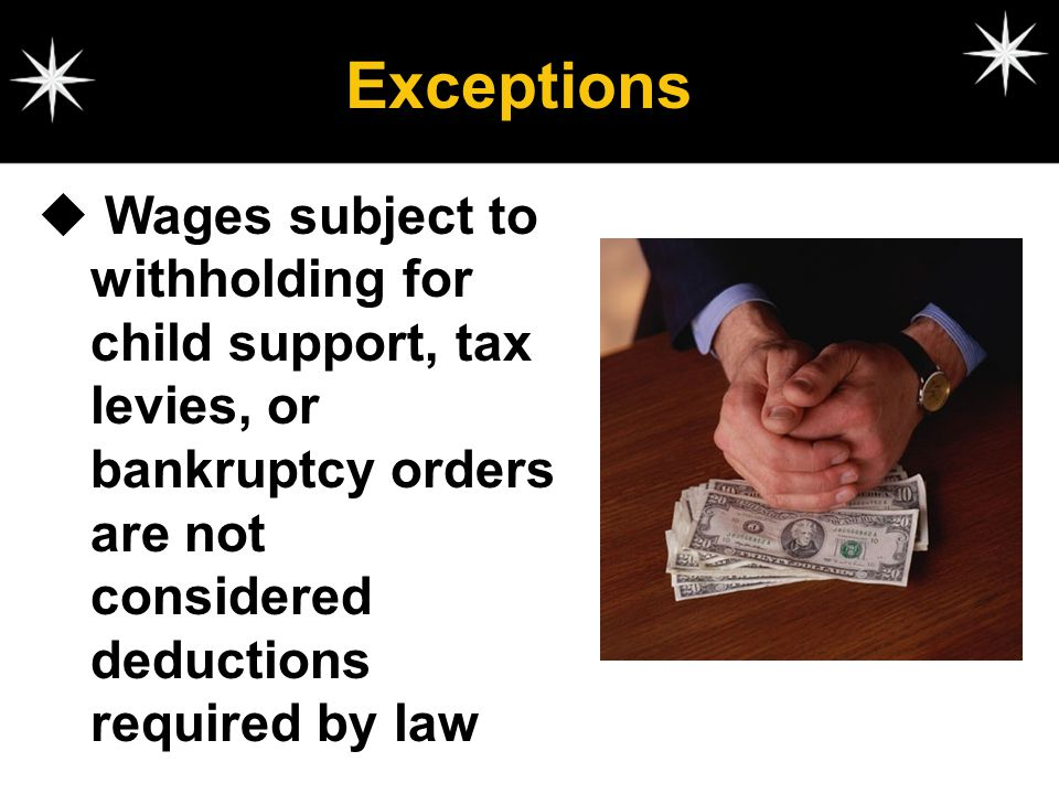 Exceptions Wages subject to withholding for child support, tax levies, or bankruptcy orders are not considered deductions required by law.