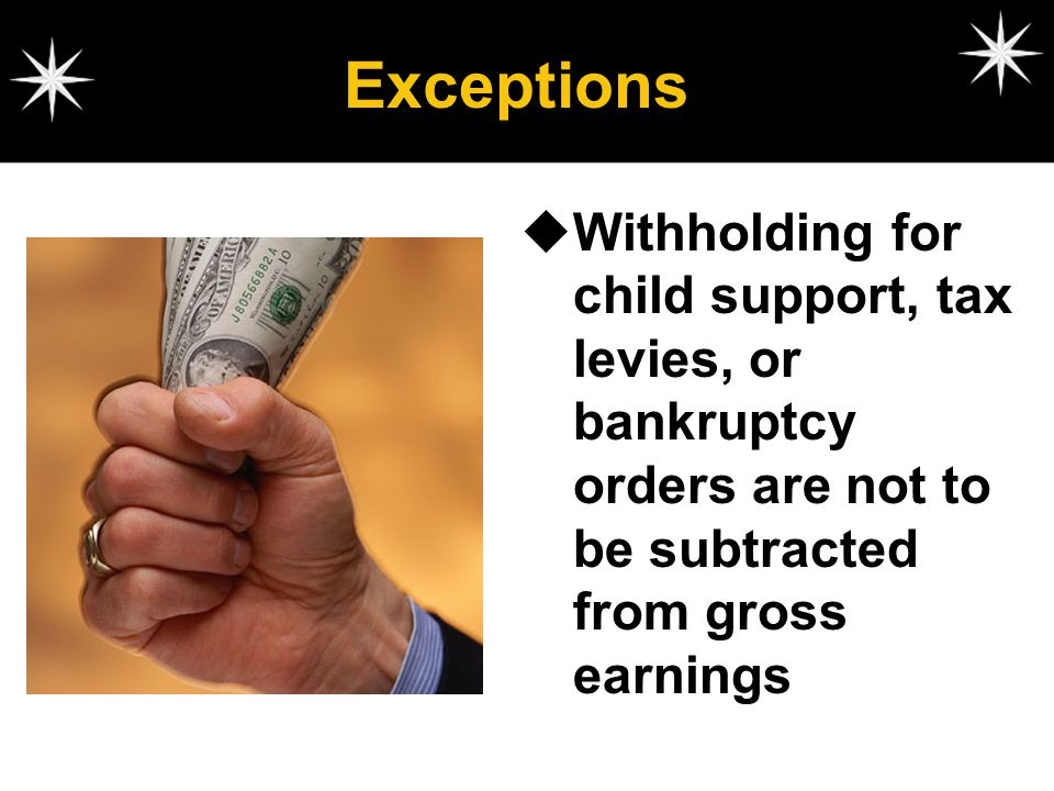 Exceptions Withholding for child support, tax levies, or bankruptcy orders are not to be subtracted from gross earnings.