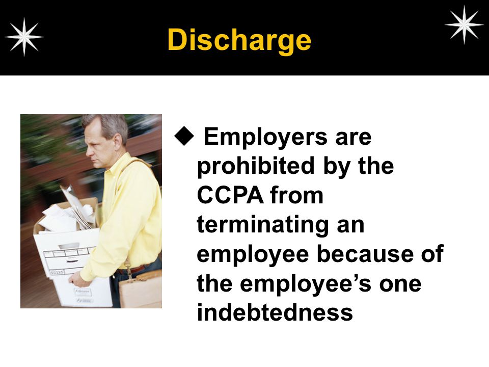 Discharge Employers are prohibited by the CCPA from terminating an employee because of the employee's one indebtedness.