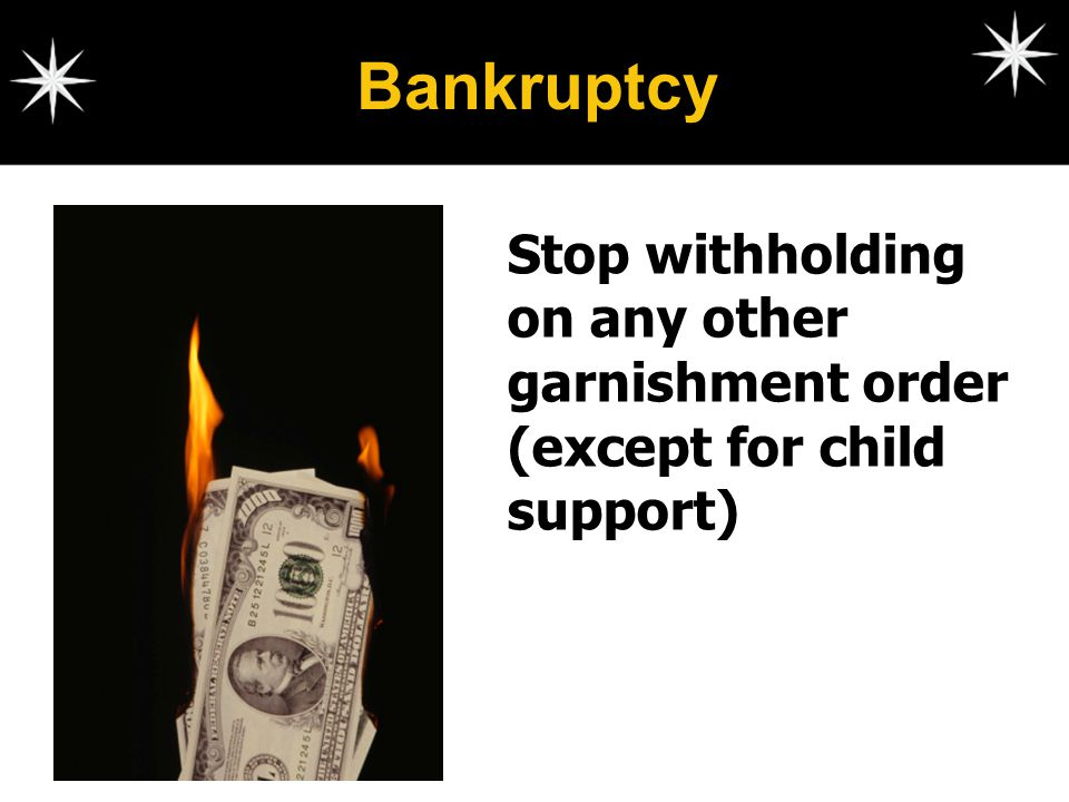 Bankruptcy Stop withholding on any other garnishment order (except for child support)