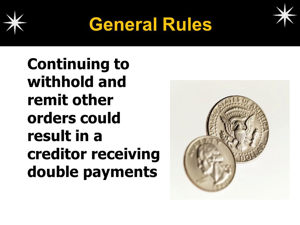 General Rules Continuing to withhold and remit other orders could result in a creditor receiving double payments.