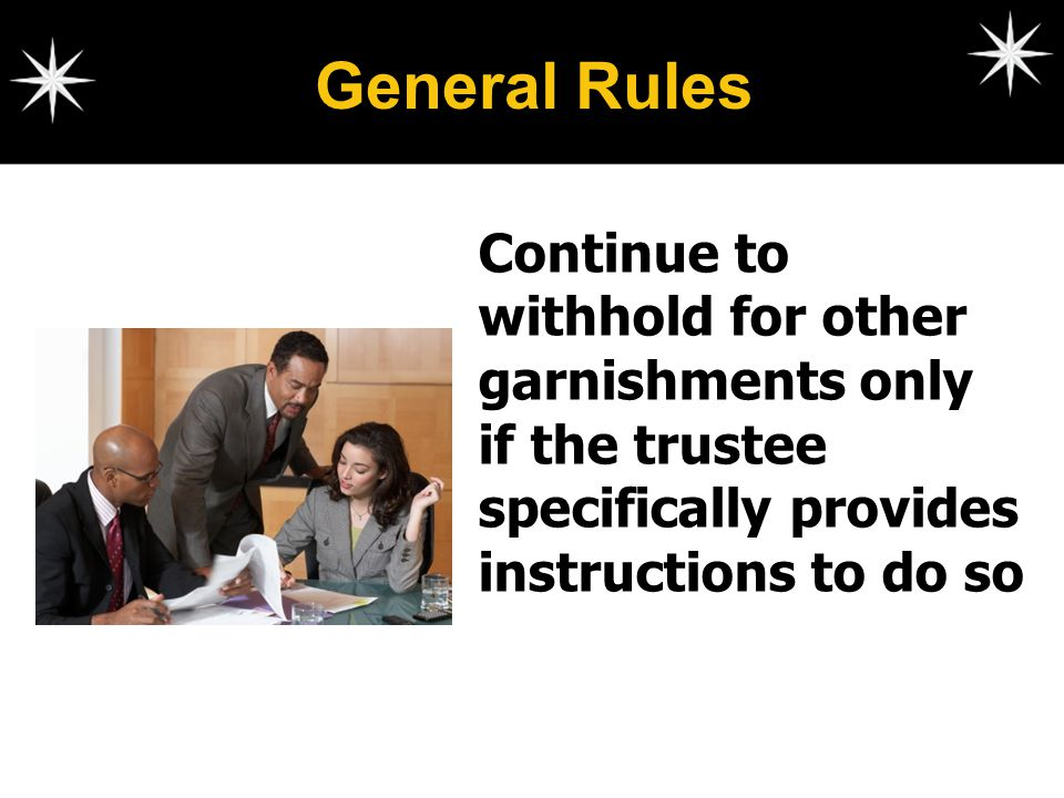 General Rules Continue to withhold for other garnishments only if the trustee specifically provides instructions to do so.