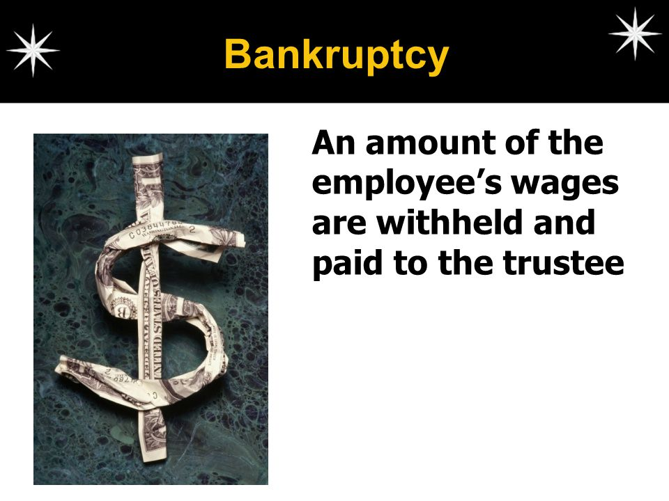 Bankruptcy An amount of the employee's wages are withheld and paid to the trustee