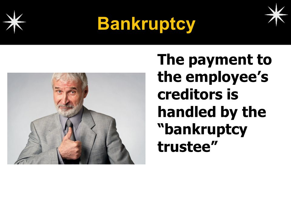 Bankruptcy The payment to the employee's creditors is handled by the bankruptcy trustee