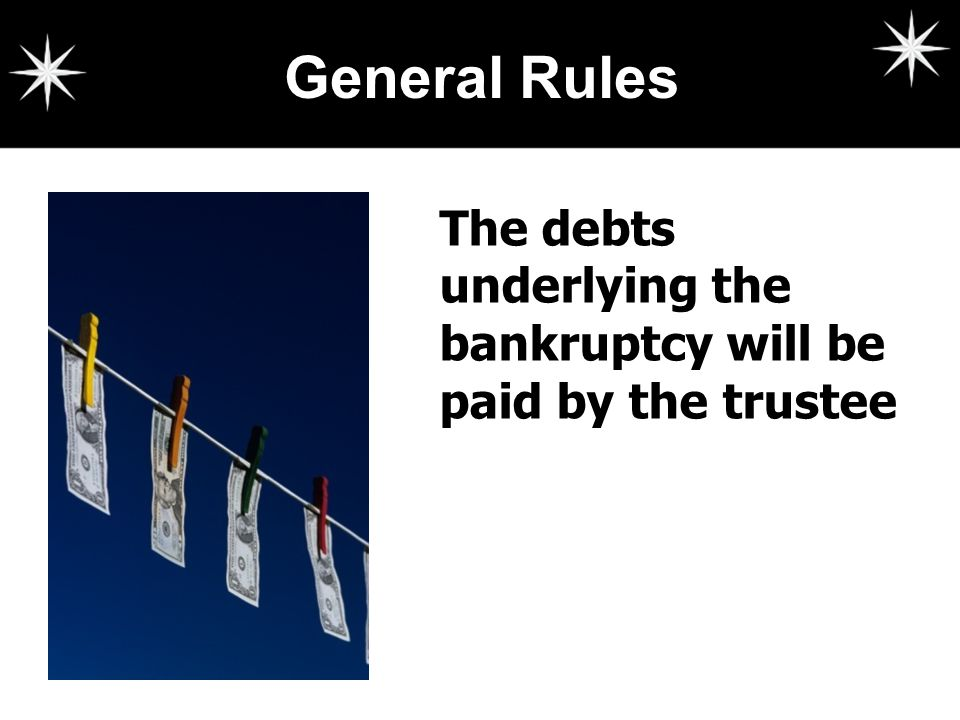 General Rules The debts underlying the bankruptcy will be paid by the trustee