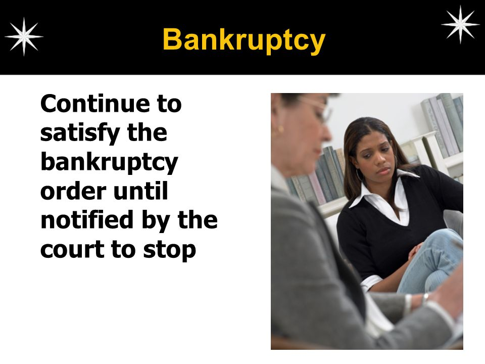 Bankruptcy Continue to satisfy the bankruptcy order until notified by the court to stop