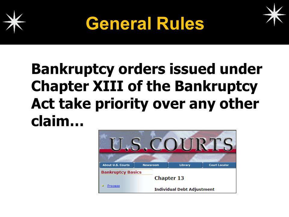 General Rules Bankruptcy orders issued under Chapter XIII of the Bankruptcy Act take priority over any other claim…