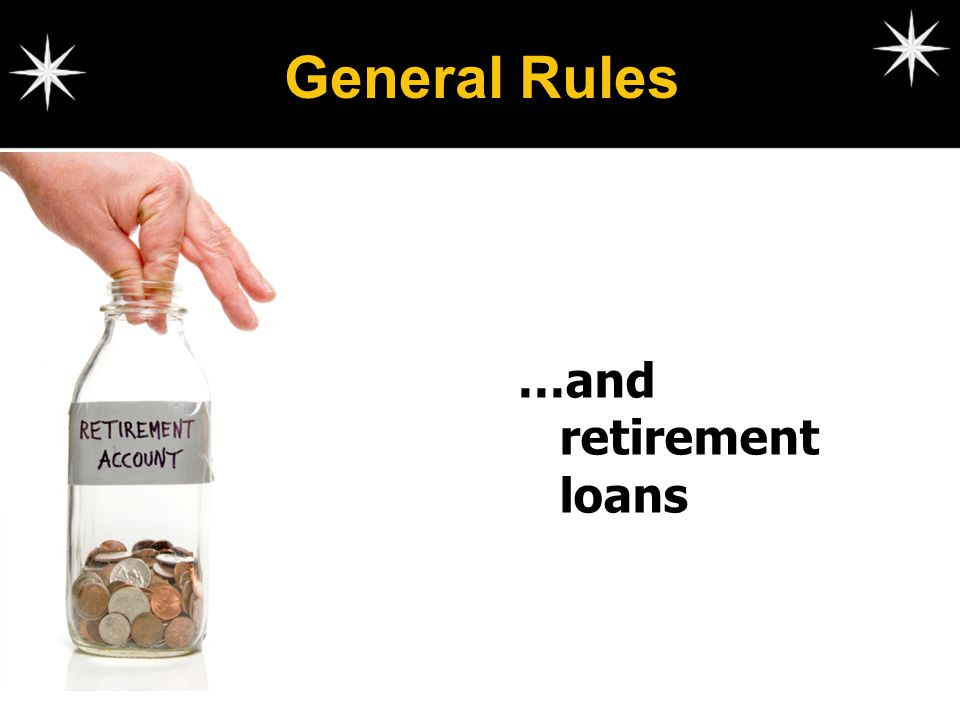 General Rules …and retirement loans