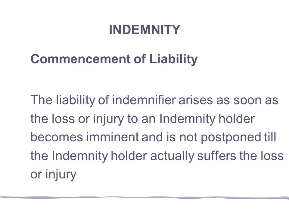 INDEMNITY Commencement of Liability. The liability of indemnifier arises as soon as. the loss or injury to an Indemnity holder.