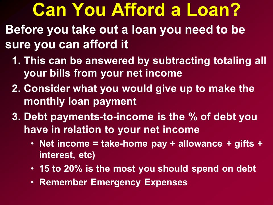 Can You Afford a Loan Before you take out a loan you need to be sure you can afford it.