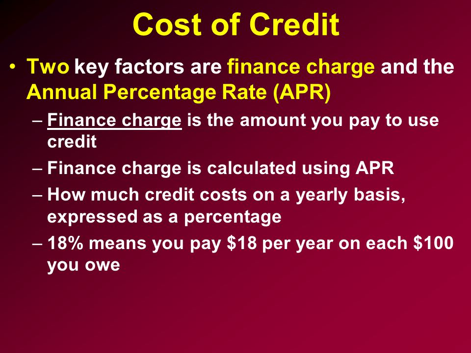 Cost of Credit Two key factors are finance charge and the Annual Percentage Rate (APR) Finance charge is the amount you pay to use credit.