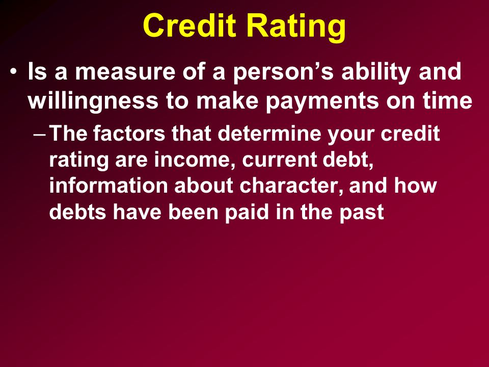 Credit Rating Is a measure of a person's ability and willingness to make payments on time.
